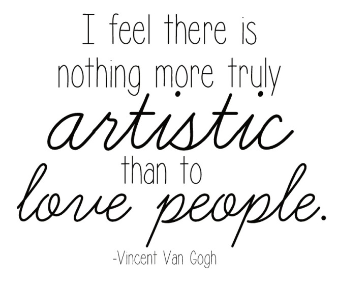 I feel there is nothing more truly artistic than to love people. - Vincent Van Gogh