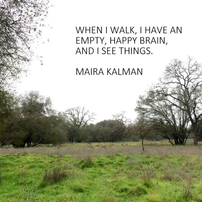 When I walk, I have an empty, happy brain, and I see things. Maira Kalman